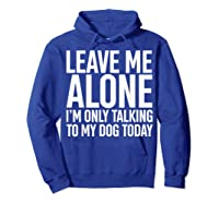 Leave Me Alone I'm Only Talking To My Dog Today Shirts Hoodie Royal Blue