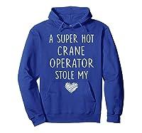 A Super Hot Crane Operator Stole My Heart Girlfriend Wife T-shirt Hoodie Royal Blue