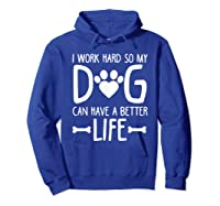 Work Hard So My Dog Can Have A Better Life Shirts Hoodie Royal Blue