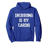 Drumming Is My Cardio Funny Drummers Shirts Hoodie Royal Blue