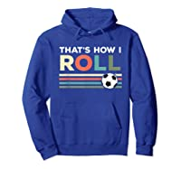Soccer Lover T Shirt - That Is How I Roll T-shirt Hoodie Royal Blue