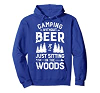 Camping Without Beer Is Just Sitting In The Woods Shirts Hoodie Royal Blue