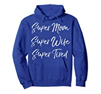 Funny Mother's Day Gift Super Mom Super Wife Super Tired Shirts Hoodie Royal Blue