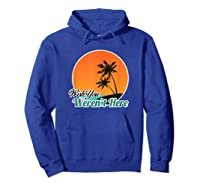 Wish You Weren't Here Funny Sarcastion Beach Shirts Hoodie Royal Blue