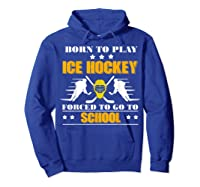 Born To Play Ice Hockey Forced To Go To School T-shirt Hoodie Royal Blue