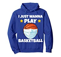 Just Wanna Play Basketball Quarantine Face Mask Basketball Shirts Hoodie Royal Blue