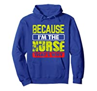 Funny Sarcasm Brave Nursing Because I\\\'m The Nurse That\\\'s Why T-shirt Hoodie Royal Blue