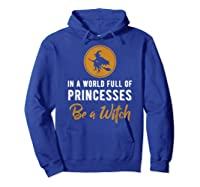 In A World Full Of Princesses Be A Witch Halloween Gift Shirts Hoodie Royal Blue