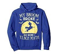 My Broom Broke So Now I Teach Math Tea Halloween Costume T-shirt Hoodie Royal Blue