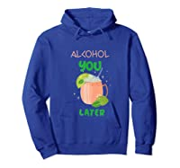 Alcohol You Later Shirts Hoodie Royal Blue