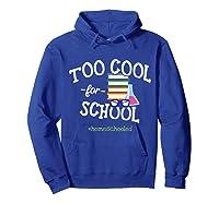 Funny Homeschool Student Gift Too Cool For School Homeschool T-shirt Hoodie Royal Blue