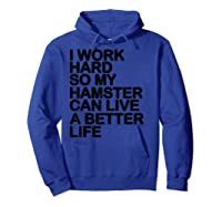 Work Hard So My Hamster Can Live A Better Life Shirts Hoodie Royal Blue
