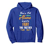 You're Not Alone We'll Fight This Together Friends Support Shirts Hoodie Royal Blue