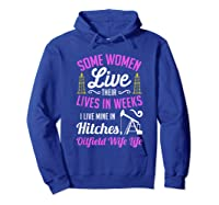 An Oilfield Wife Lives Her Life Not In Weeks But In Hitches Shirts Hoodie Royal Blue