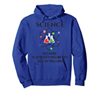 Science Because You Don't Figure Out By Praying Gift Shirts Hoodie Royal Blue