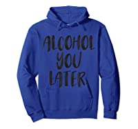 Alcohol You Later Funny Drinking Beer Drunk Shirts Hoodie Royal Blue