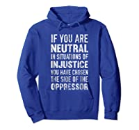 If You Are Neutral In Situations Injustice Oppressor Shirts Hoodie Royal Blue