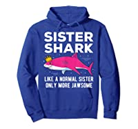Sister Shark Like A Normal Sister Only More Jawsome Gift T-shirt Hoodie Royal Blue