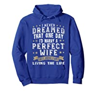 I Never Dreamed I\\\'d Marry A Perfect Wife T-shirt Funny Gift Hoodie Royal Blue