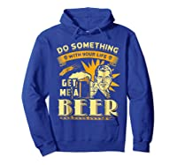 Funny Get Me A Beer Retro Do Something With Your Life Shirts Hoodie Royal Blue