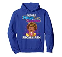 We Are Kings And Queens From Birth Black Girl Magic Gift Shirts Hoodie Royal Blue