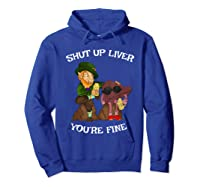 Shut Up Liver Youre Fine St Patricks Day Gifts Shirts Hoodie Royal Blue