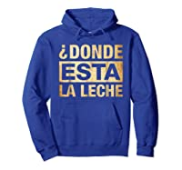 Donde Esta La Leche Where Is The Milk Shirts Hoodie Royal Blue