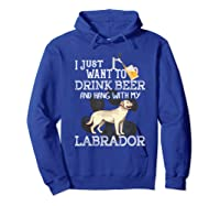 I Just Want To Drink Beer Hang With My Labrador - Retriever T-shirt Hoodie Royal Blue