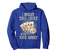 Bought This With Your Money For Poker Fans Shirts Hoodie Royal Blue