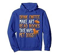 Drink Coffee Make Art Read Books Take Naps Pet Dogs Shirts Hoodie Royal Blue