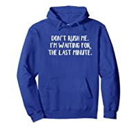 Don't Rush Me I'm Waiting For The Last Minute Shirts Hoodie Royal Blue