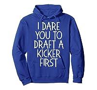 Funny Fantasy Draft Gear I Dare You To Draft A Kicker First T-shirt Hoodie Royal Blue