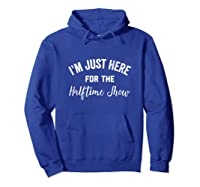 I'm Just Here For The Halftime Show , Half Time Game Day Shirts Hoodie Royal Blue