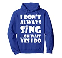 Don't Always Sing Oh Wait Yes Do Funny Singer Gift Shirts Hoodie Royal Blue
