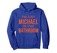 Im Just Michael In The Bathroom Hilarious Shirts Hoodie Royal Blue