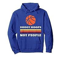Shoot Hoops Not People Shirts Hoodie Royal Blue