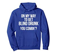 On My Way To Get Blind Drunk You Comin Tshirt Hoodie Royal Blue