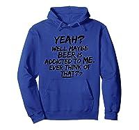 Yeah Well Maybe Beer Is Addicted To Me Tshirt Hoodie Royal Blue