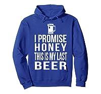 I Promise Honey This Is My Last Beer Tshirt Funny Beer Lover Hoodie Royal Blue