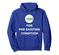 Vote For Pre Existing Condition T Shirt Election Day Tee Hoodie Royal Blue