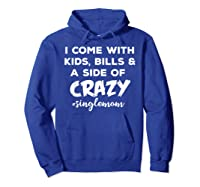 I Come With Bills And A Side Of Crazy Singles Mom Shi Shirts Hoodie Royal Blue