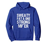 Sweaty Fat And One Strong Mf'er Weightlifting Powerlifter Shirts Hoodie Royal Blue