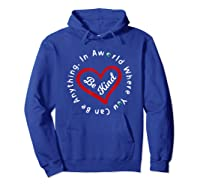 In A World Where You Can Be Anything Be Kind For , Shirts Hoodie Royal Blue