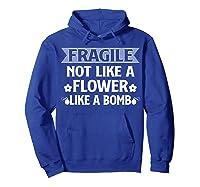 Fragile Not Like A Flower Like A Bomb Shirts Hoodie Royal Blue