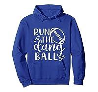 Run The Dang Ball Football Cheer Mom Funny Shirts Hoodie Royal Blue