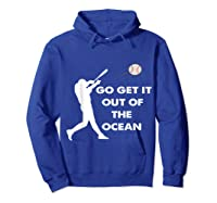 Go Get It Out Of The Ocean Funny Baseball Love Shirts Hoodie Royal Blue