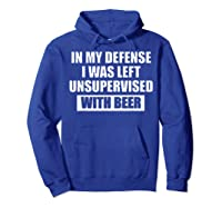 In My Defense I Was Left Unsupervised With Beer Tshirt Hoodie Royal Blue