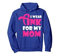 I Wear Pink For My Mom Breast Cancer Awareness T Shirt Hoodie Royal Blue