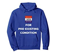 I Voted For Pre Existing Condition T Shirt Election Day Tee Hoodie Royal Blue