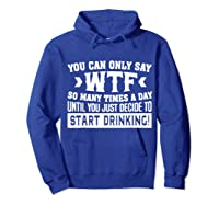 You Can Only Say Wtf So Many Times A Day Shirt Drinking Hoodie Royal Blue